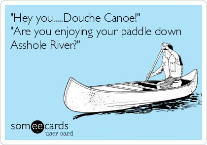 This just made my life and totally fixed my week!  Mostly because I was unaware that anyone other than my Chanchan called anyone a Douche canoe!  My heart is so happy now!!